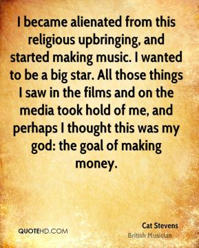 I became alienated from this religious upbringing, and started making music. I wanted to be a big star. All those things I saw in the films and on the media took hold of me, and perhaps I thought this was my god: the goal of making money.