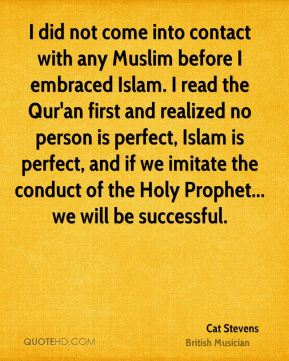 I did not come into contact with any Muslim before I embraced Islam. I read the Qur'an first and realized no person is perfect, Islam is perfect, and if we imitate the conduct of the Holy Prophet... we will be successful.