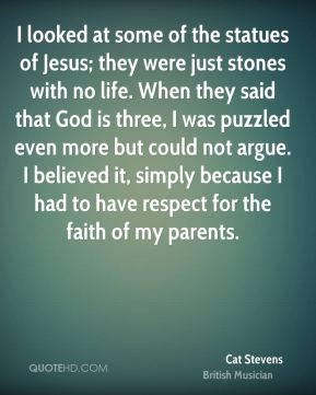 I looked at some of the statues of Jesus; they were just stones with no life. When they said that God is three, I was puzzled even more but could not argue. I believed it, simply because I had to have respect for the faith of my parents.