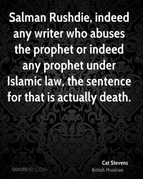 Cat Stevens - Salman Rushdie, indeed any writer who abuses the prophet or indeed any prophet under Islamic law, the sentence for that is actually death.