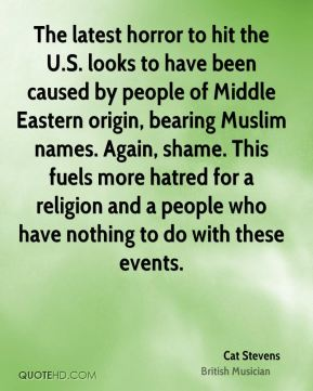 Cat Stevens - The latest horror to hit the U.S. looks to have been caused by people of Middle Eastern origin, bearing Muslim names. Again, shame. This fuels more hatred for a religion and a people who have nothing to do with these events.