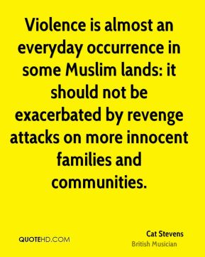 Cat Stevens - Violence is almost an everyday occurrence in some Muslim lands: it should not be exacerbated by revenge attacks on more innocent families and communities.