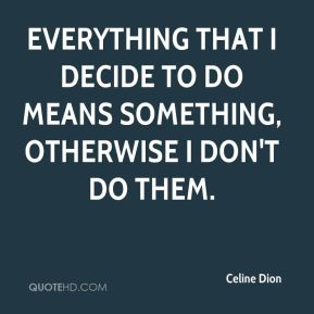 Everything that I decide to do means something, otherwise I don't do them.