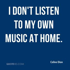 I don't listen to my own music at home.