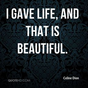 I gave life, and that is beautiful.