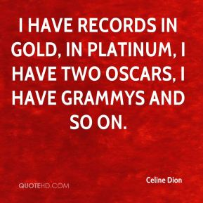 Celine Dion - I have records in gold, in platinum, I have two Oscars, I have Grammys and so on.