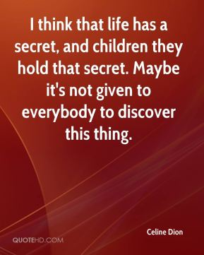 I think that life has a secret, and children they hold that secret. Maybe it's not given to everybody to discover this thing.