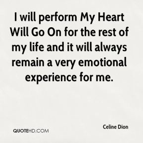 I will perform My Heart Will Go On for the rest of my life and it will always remain a very emotional experience for me.