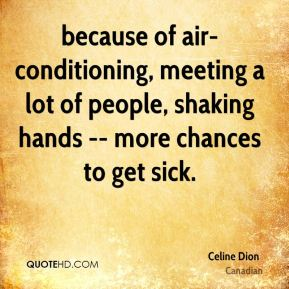 Celine Dion - because of air-conditioning, meeting a lot of people, shaking hands -- more chances to get sick.