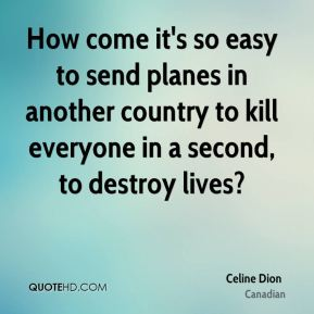 How come it's so easy to send planes in another country to kill everyone in a second, to destroy lives?