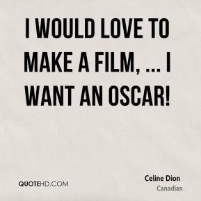 I would love to make a film, ... I want an Oscar!
