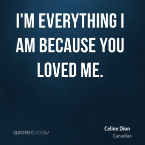 I'm everything I am Because You Loved Me.