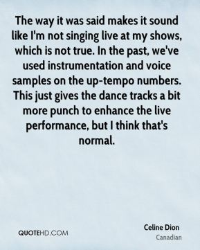 The way it was said makes it sound like I'm not singing live at my shows, which is not true. In the past, we've used instrumentation and voice samples on the up-tempo numbers. This just gives the dance tracks a bit more punch to enhance the live performance, but I think that's normal.