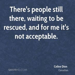 Celine Dion - There's people still there, waiting to be rescued, and for me it's not acceptable.