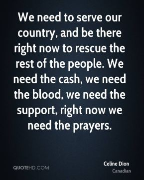 We need to serve our country, and be there right now to rescue the rest of the people. We need the cash, we need the blood, we need the support, right now we need the prayers.