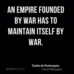 Charles de Montesquieu - An empire founded by war has to maintain itself by war.
