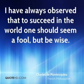 I have always observed that to succeed in the world one should seem a fool, but be wise.