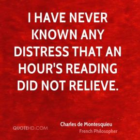 Charles de Montesquieu - I have never known any distress that an hour's reading did not relieve.
