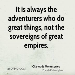 Charles de Montesquieu - It is always the adventurers who do great things, not the sovereigns of great empires.