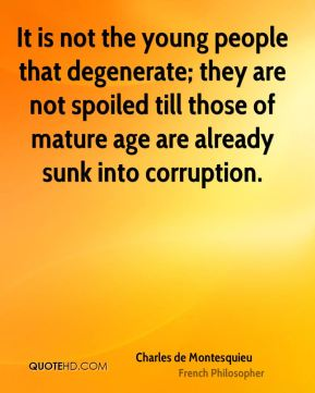 Charles de Montesquieu - It is not the young people that degenerate; they are not spoiled till those of mature age are already sunk into corruption.