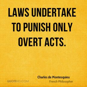 Charles de Montesquieu - Laws undertake to punish only overt acts.