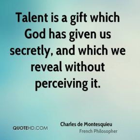 Charles de Montesquieu - Talent is a gift which God has given us secretly, and which we reveal without perceiving it.