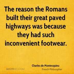 Charles de Montesquieu - The reason the Romans built their great paved highways was because they had such inconvenient footwear.