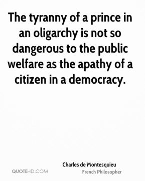 Charles de Montesquieu - The tyranny of a prince in an oligarchy is not so dangerous to the public welfare as the apathy of a citizen in a democracy.