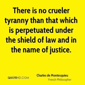 Charles de Montesquieu - There is no crueler tyranny than that which is perpetuated under the shield of law and in the name of justice.