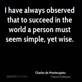 Charles de Montesquieu - I have always observed that to succeed in the world a person must seem simple, yet wise.