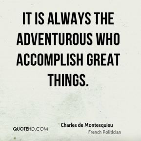 Charles de Montesquieu - It is always the adventurous who accomplish great things.