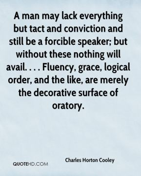 A man may lack everything but tact and conviction and still be a forcible speaker; but without these nothing will avail. . . . Fluency, grace, logical order, and the like, are merely the decorative surface of oratory.