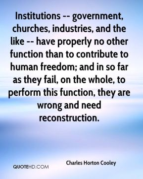Charles Horton Cooley - Institutions -- government, churches, industries, and the like -- have properly no other function than to contribute to human freedom; and in so far as they fail, on the whole, to perform this function, they are wrong and need reconstruction.