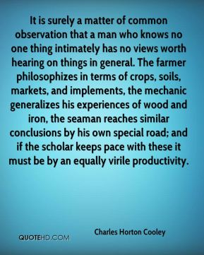 It is surely a matter of common observation that a man who knows no one thing intimately has no views worth hearing on things in general. The farmer philosophizes in terms of crops, soils, markets, and implements, the mechanic generalizes his experiences of wood and iron, the seaman reaches similar conclusions by his own special road; and if the scholar keeps pace with these it must be by an equally virile productivity.