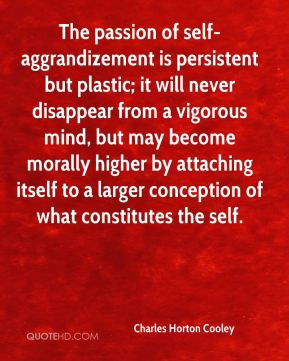 The passion of self-aggrandizement is persistent but plastic; it will never disappear from a vigorous mind, but may become morally higher by attaching itself to a larger conception of what constitutes the self.