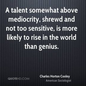 Charles Horton Cooley - A talent somewhat above mediocrity, shrewd and not too sensitive, is more likely to rise in the world than genius.