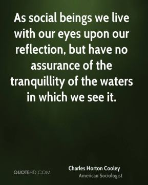 As social beings we live with our eyes upon our reflection, but have no assurance of the tranquillity of the waters in which we see it.