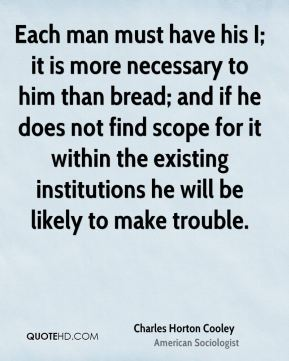Charles Horton Cooley - Each man must have his I; it is more necessary to him than bread; and if he does not find scope for it within the existing institutions he will be likely to make trouble.