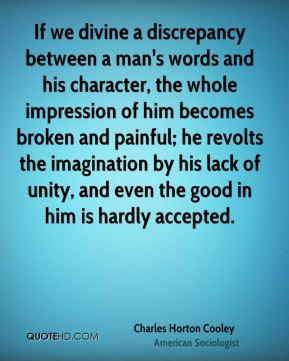 If we divine a discrepancy between a man's words and his character, the whole impression of him becomes broken and painful; he revolts the imagination by his lack of unity, and even the good in him is hardly accepted.