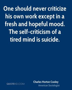 Charles Horton Cooley - One should never criticize his own work except in a fresh and hopeful mood. The self-criticism of a tired mind is suicide.