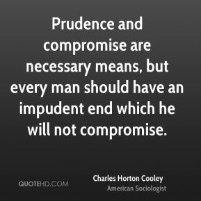 Charles Horton Cooley - Prudence and compromise are necessary means, but every man should have an impudent end which he will not compromise.