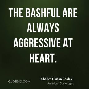 Charles Horton Cooley - The bashful are always aggressive at heart.