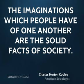 Charles Horton Cooley - The imaginations which people have of one another are the solid facts of society.