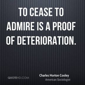 Charles Horton Cooley - To cease to admire is a proof of deterioration.