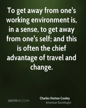 To get away from one's working environment is, in a sense, to get away from one's self; and this is often the chief advantage of travel and change.
