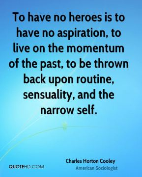 Charles Horton Cooley - To have no heroes is to have no aspiration, to live on the momentum of the past, to be thrown back upon routine, sensuality, and the narrow self.