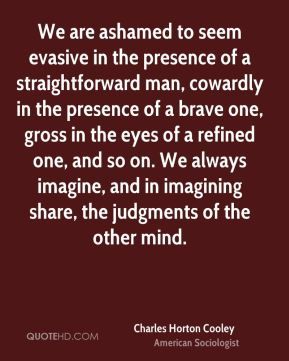 Charles Horton Cooley - We are ashamed to seem evasive in the presence of a straightforward man, cowardly in the presence of a brave one, gross in the eyes of a refined one, and so on. We always imagine, and in imagining share, the judgments of the other mind.