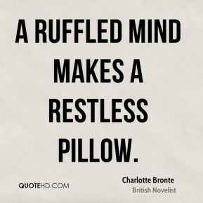 Charlotte Bronte - A ruffled mind makes a restless pillow.