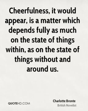 Charlotte Bronte - Cheerfulness, it would appear, is a matter which depends fully as much on the state of things within, as on the state of things without and around us.
