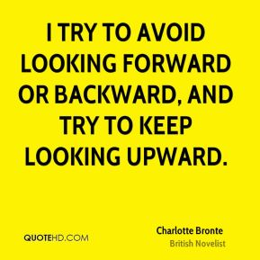 Charlotte Bronte - I try to avoid looking forward or backward, and try to keep looking upward.